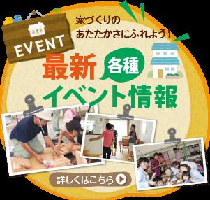 EVENT 家づくりの あたたかさにふれよう! 各種 最新見学会イベント情報 詳しくはこちら